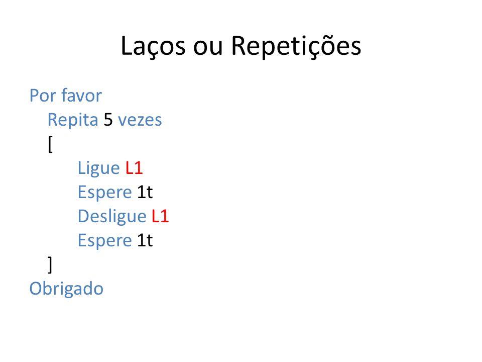 Laços ou Repetições Por favor Repita 5 vezes [ Ligue L1 Espere 1t Desligue L1 ] Obrigado